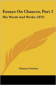 Essays on Chaucer, Part 2: His Words and Works (1874) - Chaucer Society