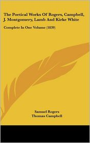 The Poetical Works of Rogers, Campbell, J Montgomery, Lamb and Kirke White: Complete in One Volume (1839) - Samuel Rogers, James Montgomery, Thomas Campbell
