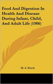 Food And Digestion In Health And Disease During Infant, Child, And Adult Life (1906) - M. A. Dutch
