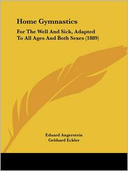 Home Gymnastics: For the Well and Sick, Adapted to All Ages and Both Sexes (1889) - Eduard Angerstein (Editor), Gebhard Eckler (Editor)