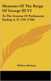 Memoirs Of The Reign Of George Iii V2 - William Belsham