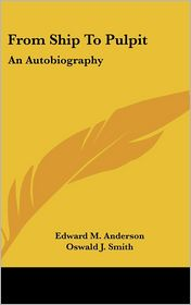 From Ship to Pulpit: An Autobiography - Edward M. Anderson, Foreword by Oswald J. Smith, Foreword by P.W. Philpott