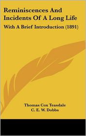 Reminiscences And Incidents Of A Long Life - Thomas Cox Teasdale, C.E.W. Dobbs (Introduction)