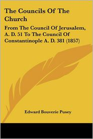 The Councils of the Church: From the Council of Jerusalem, A.D. 51 to the Council of Constantinople A.D. 381 (1857) - Edward Bouverie Pusey