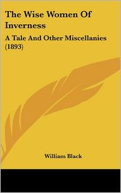 The Wise Women of Inverness: A Tale and Other Miscellanies (1893) - William Black