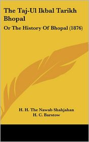 The Taj-UL Ikbal Tarikh Bhopal: Or the History of Bhopal (1876) - H.H. the Nawab Shahjahan, H.C. Barstow (Translator)