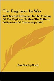 The Engineer in War: With Special Reference to the Training of the Engineer to Meet the Military Obligations of Citizenship (1916) - Paul Stanley Bond