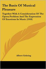 The Basis of Musical Pleasure: Together with a Consideration of the Opera Problem and the Expression of Emotions in Music (1910) - Albert Gehring