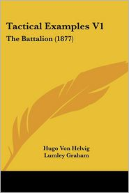 Tactical Examples V1: The Battalion (1877) - Hugo Von Helvig, Lumley Graham (Translator)