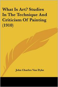 What Is Art? Studies in the Technique and Criticism of Painting - John Charles Van Dyke