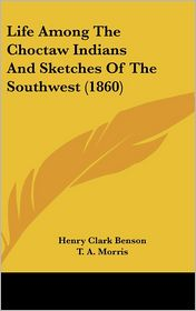 Life Among The Choctaw Indians And Sketches Of The Southwest (1860) - Henry Clark Benson, T.A. Morris (Introduction)
