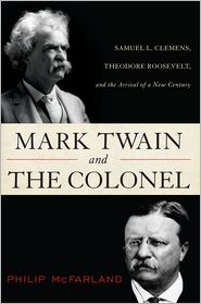 Mark Twain and the Colonel: Samuel L. Clemens, Theodore Roosevelt, and the Arrival of a New Century - Philip McFarland