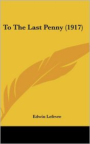 To The Last Penny (1917) - Edwin Lefevre