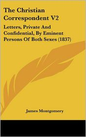The Christian Correspondent V2: Letters, Private and Confidential, by Eminent Persons of Both Sexes (1837)