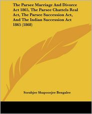The Parsee Marriage And Divorce Act 1865, The Parsee Chattels Real Act, The Parsee Succession Act, And The Indian Succession Act 1865 (1868) - Sorabjee Shapoorjee Bengalee (Editor)