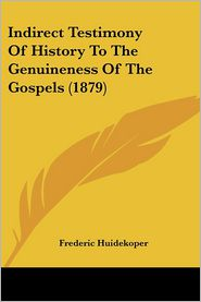 Indirect Testimony of History to the Genuineness of the Gospels (1879) - Frederic Huidekoper