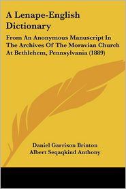 A Lenape-English Dictionary: From an Anonymous Manuscript in the Archives of the Moravian Church at Bethlehem, Pennsylvania (1889) - Daniel Garrison Brinton, Albert Seqaqkind Anthony