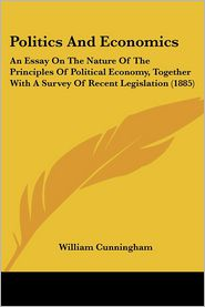 Politics and Economics: An Essay on the Nature of the Principles of Political Economy, Together with a Survey of Recent Legislation (1885) - William Cunningham