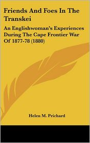 Friends and Foes in the Transkei: An Englishwoman's Experiences During the Cape Frontier War of 1877-78 (1880) - Helen M. Prichard