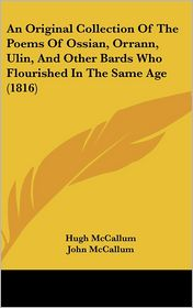 An Original Collection of the Poems of Ossian, Orrann, Ulin, and Other Bards Who Flourished in the Same Age (1816) - Hugh McCallum (Editor), John McCallum (Editor)