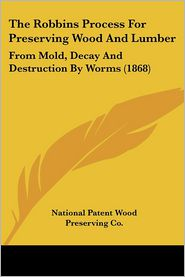 The Robbins Process for Preserving Wood and Lumber: From Mold, Decay and Destruction by Worms (1868) - Pate National Patent Wood Preserving Co