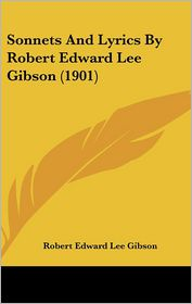 Sonnets and Lyrics by Robert Edward Lee Gibson (1901) - Robert Edward Lee Gibson