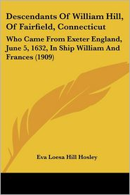 Descendants of William Hill, of Fairfield, Connecticut: Who Came from Exeter England, June 5, 1632, in Ship William and Frances (1909)