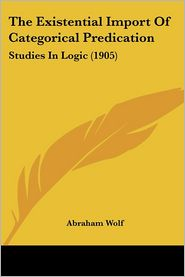 The Existential Import of Categorical Predication: Studies in Logic (1905) - Abraham Wolf