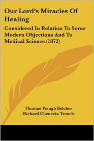 Our Lord's Miracles Of Healing - Thomas Waugh Belcher, Foreword by Richard Chenevix Trench