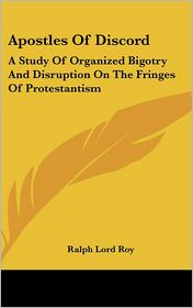 Apostles of Discord: A Study of Organized Bigotry and Disruption on the Fringes of Protestantism - Ralph Lord Roy