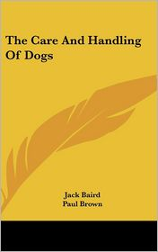 The Care And Handling Of Dogs - Jack Baird, Paul Brown (Illustrator)