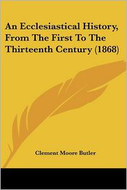 An Ecclesiastical History, From The First To The Thirteenth Century (1868) - Clement Moore Butler