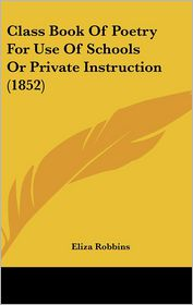Class Book Of Poetry For Use Of Schools Or Private Instruction (1852) - Eliza Robbins