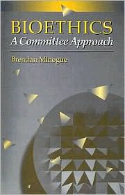 Bioethics: A Committee Approach - Brendan Patrick Minogue