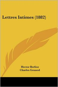 Lettres Intimes (1882) - Hector Berlioz, Charles Gounod (Introduction)