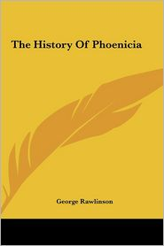 The History Of Phoenicia - George Rawlinson