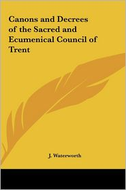 Canons and Decrees of the Sacred and Ecumenical Council of Trent - J. Waterworth