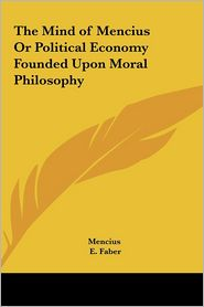 The Mind Of Mencius Or Political Economy Founded Upon Moral Philosophy - Mencius, E. Faber (Translator)