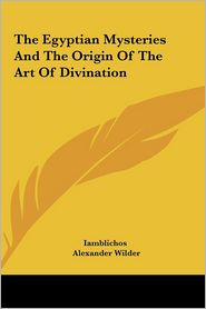 The Egyptian Mysteries And The Origin Of The Art Of Divination - Iamblichos, Alexander Wilder