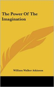 The Power Of The Imagination - William Walker Atkinson
