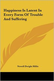 Happiness Is Latent In Every Form Of Trouble And Suffering - Newell Dwight Hillis