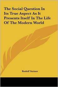 The Social Question In Its True Aspect As It Presents Itself In The Life Of The Modern World - Rudolf Steiner