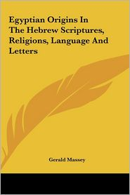 Egyptian Origins In The Hebrew Scriptures, Religions, Language And Letters - Gerald Massey