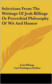 Selections From The Writings Of Josh Billings Or Proverbial Philosophy Of Wit And Humor - Josh Billings, Thomas Nast (Illustrator), Carl Purlington Rollins (Introduction)