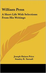 William Penn: A Short Life With Selections From His Writings - Joseph Haines Price, Stanley R. Yarnall (Editor)