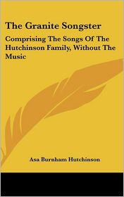 The Granite Songster: Comprising the Songs of the Hutchinson Family, Without the Music - Asa Burnham Hutchinson