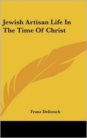 Jewish Artisan Life In The Time Of Christ - Franz Delitzsch