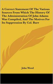 A Correct Statement of the Various Sources from Which the History of the Administration of John Adams Was Compiled, and the Motives for Its Suppress - John Wood