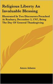 Religious Liberty an Invaluable Blessing: Illustrated in Two Discourses Preached at Roxbury, December 3, 1767, Being the Day of General Thanksgiving - Amos Adams