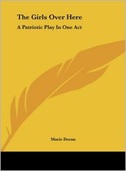 The Girls Over Here: A Patriotic Play In One Act - Marie Doran
